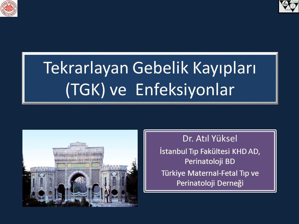 Tekrarlayan Gebelik Kayıpları (TGK) ve Enfeksiyonlar Dr. Atıl Yüksel İstanbul Tıp Fakültesi KHD AD, Perinatoloji BD Türkiye Maternal-Fetal Tıp ve Peri