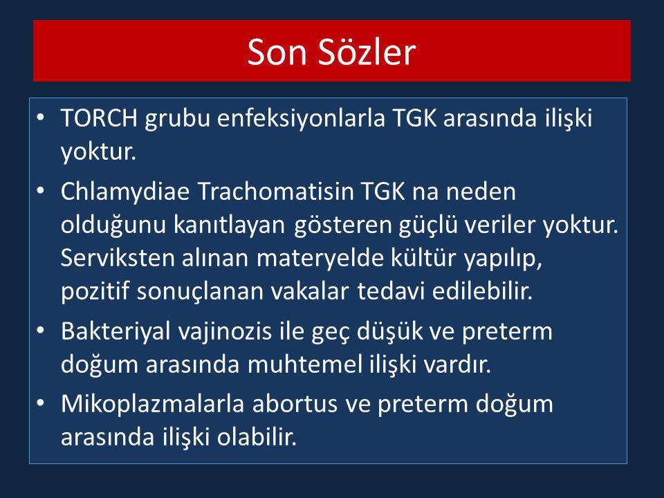 Son Sözler TORCH grubu enfeksiyonlarla TGK arasında ilişki yoktur. Chlamydiae Trachomatisin TGK na neden olduğunu kanıtlayan gösteren güçlü veriler yo