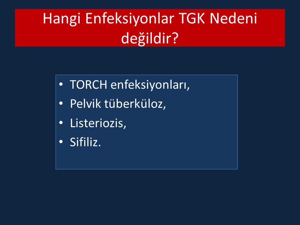 Hangi Enfeksiyonlar TGK Nedeni değildir? TORCH enfeksiyonları, Pelvik tüberküloz, Listeriozis, Sifiliz.