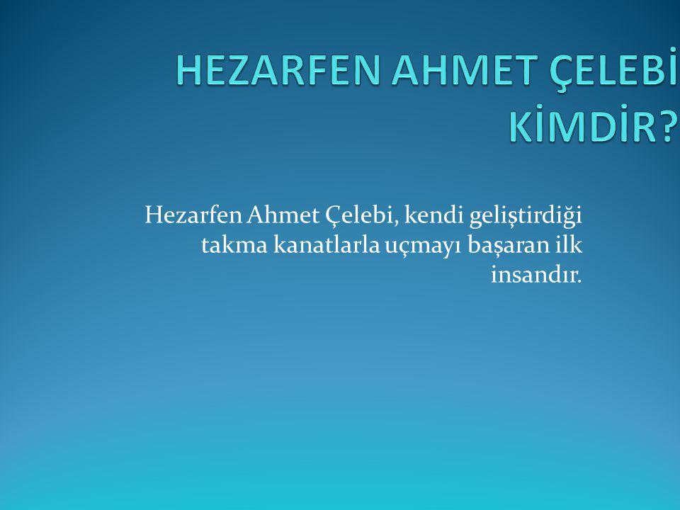 Hezarfen Ahmet Çelebi, kendi geliştirdiği takma kanatlarla uçmayı başaran ilk insandır.