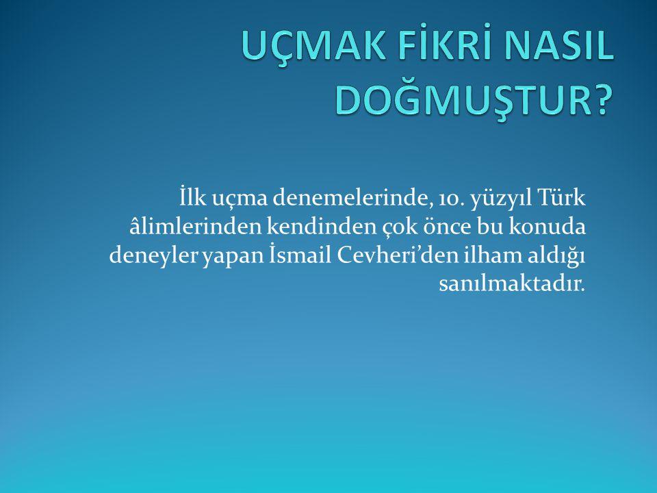 İlk uçma denemelerinde, 10. yüzyıl Türk âlimlerinden kendinden çok önce bu konuda deneyler yapan İsmail Cevheri'den ilham aldığı sanılmaktadır.