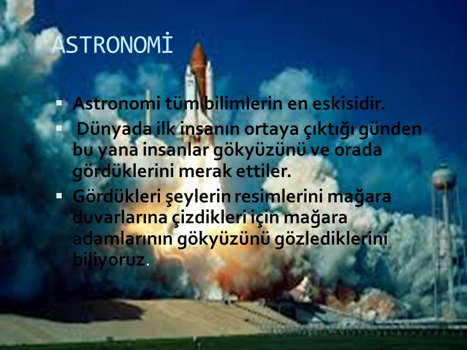 ASTRONOMİ  Astronomi tüm bilimlerin en eskisidir.  Dünyada ilk insanın ortaya çıktığı günden bu yana insanlar gökyüzünü ve orada gördüklerini merak