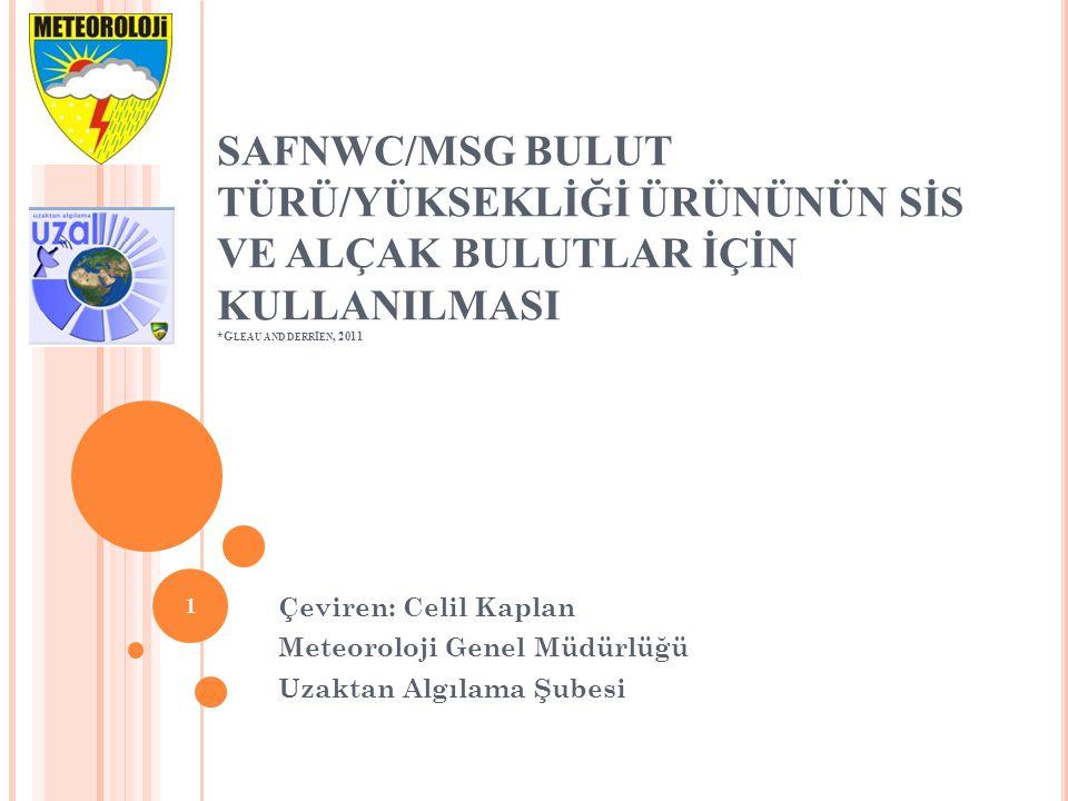 SAFNWC/MSG BULUT TÜRÜ/YÜKSEKLİĞİ ÜRÜNÜNÜN SİS VE ALÇAK BULUTLAR İÇİN KULLANILMASI *G LEAU AND DERR I EN, 2011 Çeviren: Celil Kaplan Meteoroloji Genel Müdürlüğü Uzaktan Algılama Şubesi 1