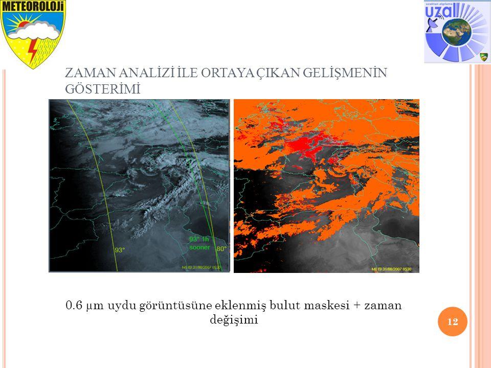 ZAMAN ANALİZİ İLE ORTAYA ÇIKAN GELİŞMENİN GÖSTERİMİ 12 0.6 µm uydu görüntüsüne eklenmiş bulut maskesi + zaman değişimi