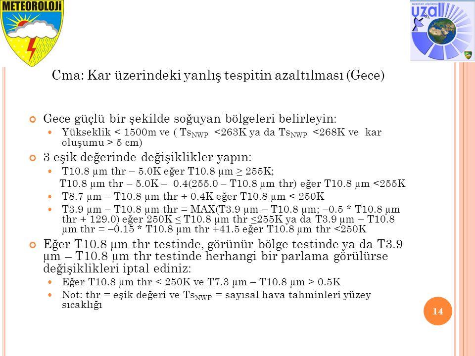 Gece güçlü bir şekilde soğuyan bölgeleri belirleyin: Yükseklik 5 cm) 3 eşik değerinde değişiklikler yapın: T10.8 µm thr – 5.0K eğer T10.8 µm ≥ 255K; T10.8 µm thr – 5.0K – 0.4(255.0 – T10.8 µm thr) eğer T10.8 µm <255K T8.7 µm – T10.8 µm thr + 0.4K eğer T10.8 µm < 250K T3.9 µm – T10.8 µm thr = MAX(T3.9 µm – T10.8 µm; –0.5 * T10.8 µm thr + 129.0) eğer 250K ≤ T10.8 µm thr ≤255K ya da T3.9 µm – T10.8 µm thr = –0.15 * T10.8 µm thr +41.5 eğer T10.8 µm thr <250K Eğer T10.8 µm thr testinde, görünür bölge testinde ya da T3.9 µm – T10.8 µm thr testinde herhangi bir parlama görülürse değişiklikleri iptal ediniz: Eğer T10.8 µm thr 0.5K Not: thr = eşik değeri ve Ts NWP = sayısal hava tahminleri yüzey sıcaklığı 14 Cma: Kar üzerindeki yanlış tespitin azaltılması (Gece)