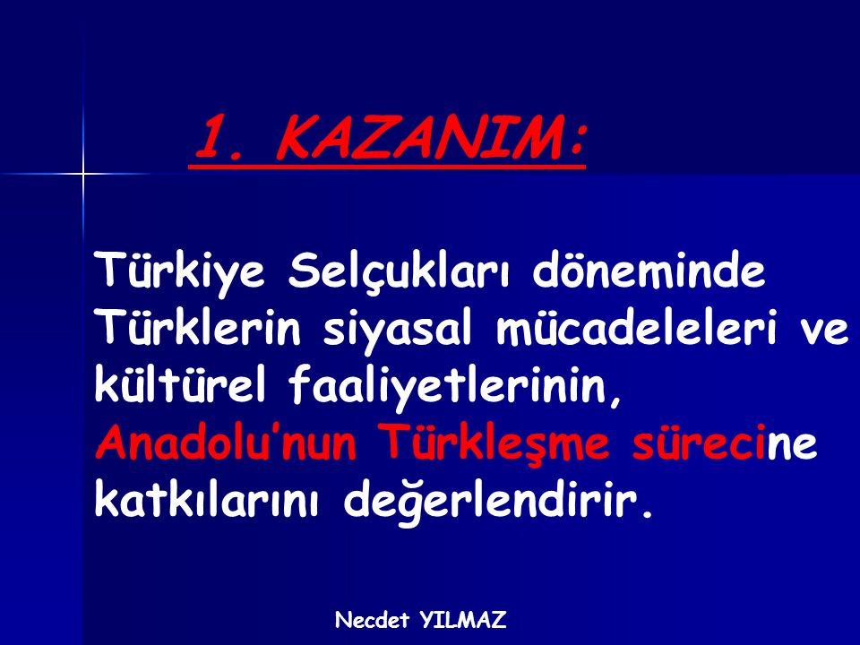 1. KAZANIM: Türkiye Selçukları döneminde Türklerin siyasal mücadeleleri ve kültürel faaliyetlerinin, Anadolu'nun Türkleşme sürecine katkılarını değerl