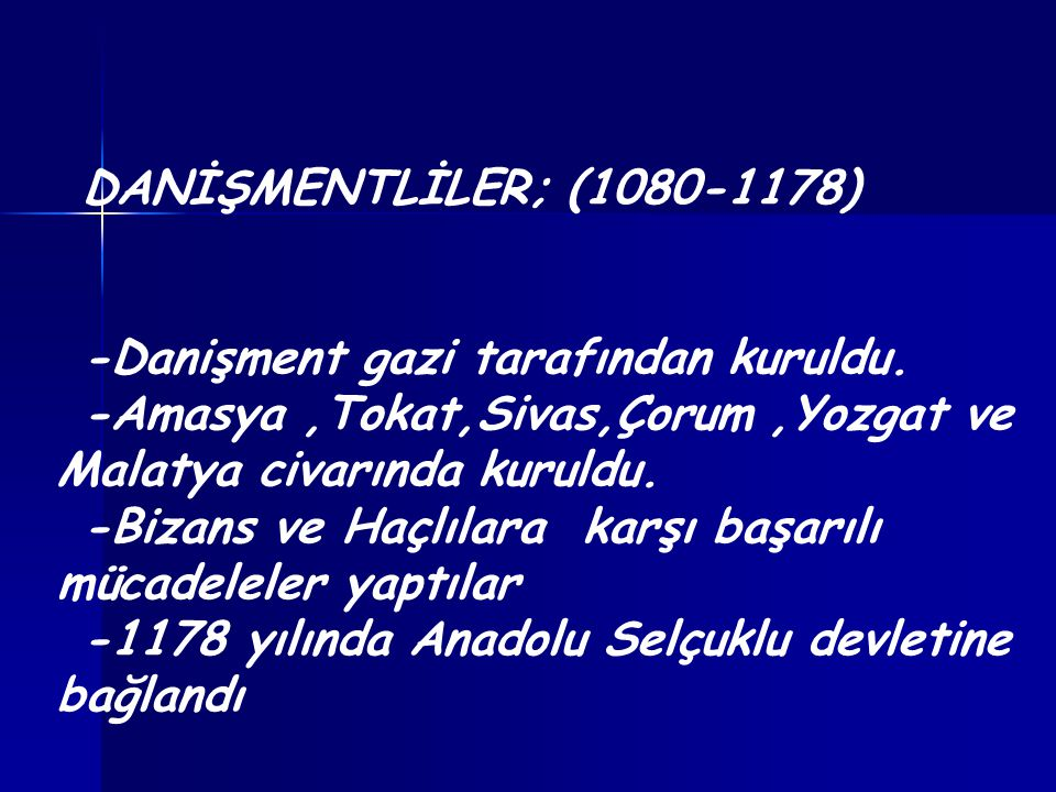 DANİŞMENTLİLER; (1080-1178) -Danişment gazi tarafından kuruldu. -Amasya,Tokat,Sivas,Çorum,Yozgat ve Malatya civarında kuruldu. -Bizans ve Haçlılara ka