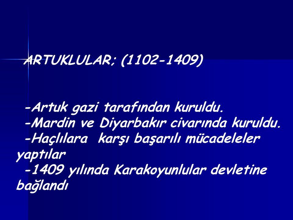ARTUKLULAR; (1102-1409) -Artuk gazi tarafından kuruldu. -Mardin ve Diyarbakır civarında kuruldu. -Haçlılara karşı başarılı mücadeleler yaptılar -1409