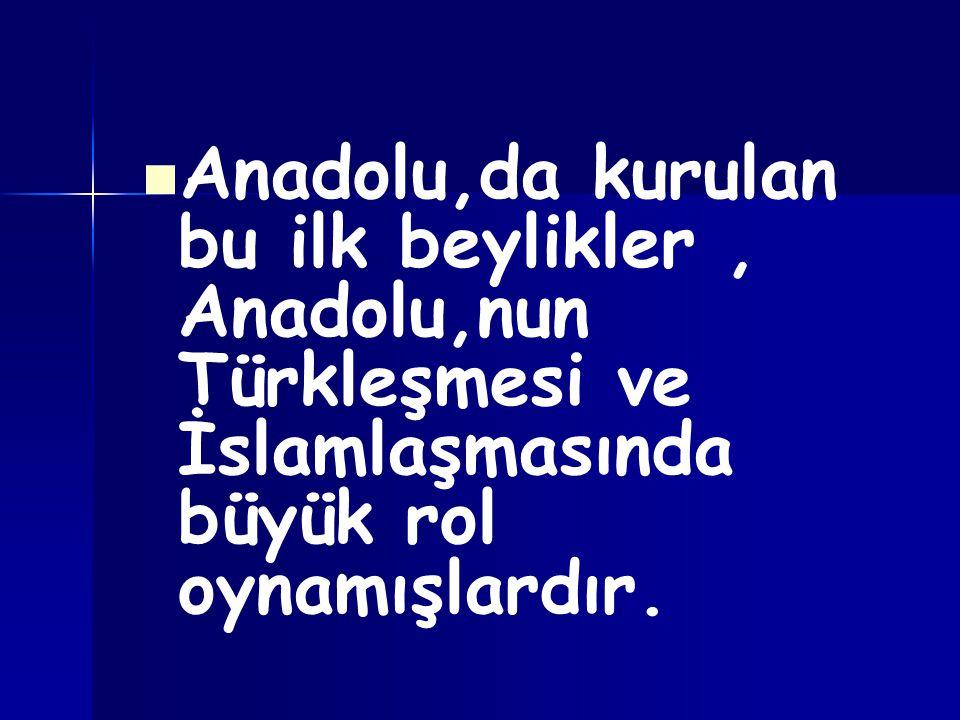Anadolu,da kurulan bu ilk beylikler, Anadolu,nun Türkleşmesi ve İslamlaşmasında büyük rol oynamışlardır.