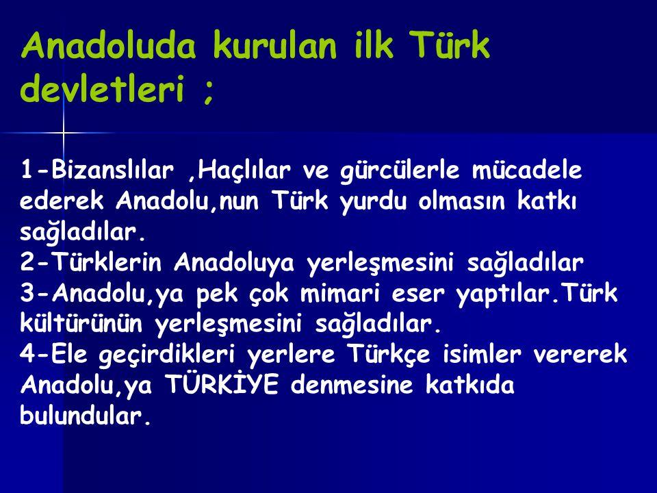 Anadoluda kurulan ilk Türk devletleri ; 1-Bizanslılar,Haçlılar ve gürcülerle mücadele ederek Anadolu,nun Türk yurdu olmasın katkı sağladılar. 2-Türkle