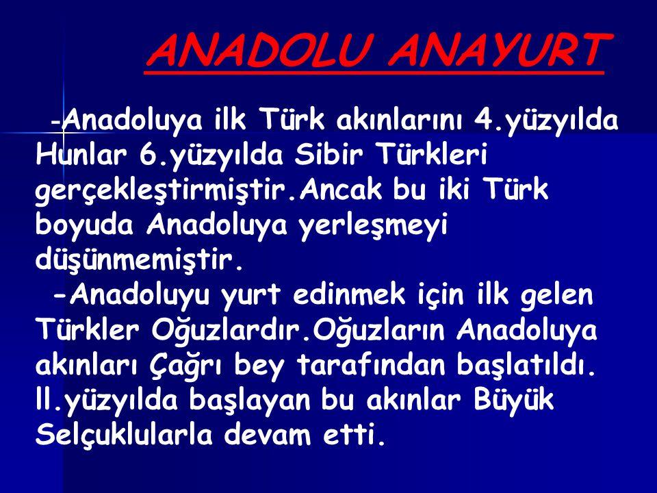 ANADOLU ANAYURT - Anadoluya ilk Türk akınlarını 4.yüzyılda Hunlar 6.yüzyılda Sibir Türkleri gerçekleştirmiştir.Ancak bu iki Türk boyuda Anadoluya yerleşmeyi düşünmemiştir.