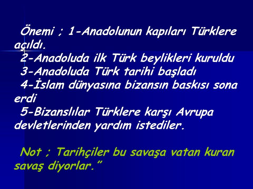 Önemi ; 1-Anadolunun kapıları Türklere açıldı. 2-Anadoluda ilk Türk beylikleri kuruldu 3-Anadoluda Türk tarihi başladı 4-İslam dünyasına bizansın bask