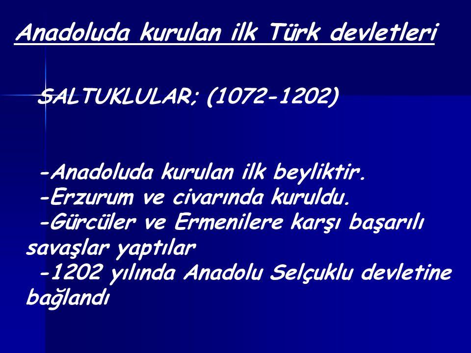 Anadoluda kurulan ilk Türk devletleri SALTUKLULAR; (1072-1202) -Anadoluda kurulan ilk beyliktir. -Erzurum ve civarında kuruldu. -Gürcüler ve Ermeniler