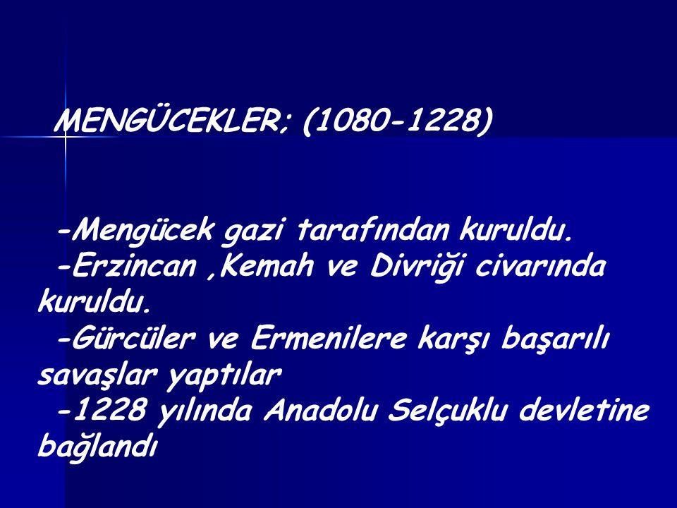 MENGÜCEKLER; (1080-1228) -Mengücek gazi tarafından kuruldu. -Erzincan,Kemah ve Divriği civarında kuruldu. -Gürcüler ve Ermenilere karşı başarılı savaş