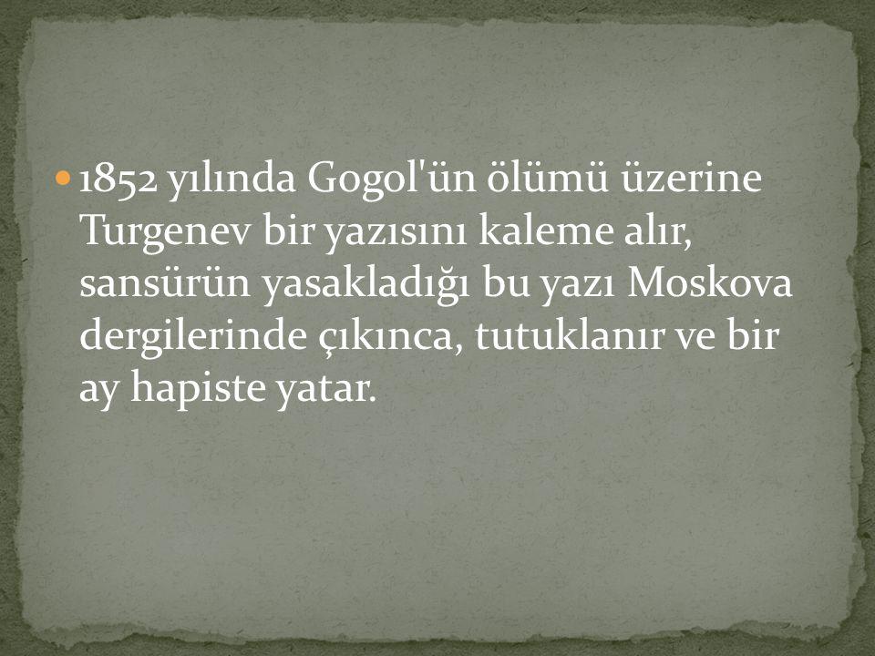 1852 yılında Gogol ün ölümü üzerine Turgenev bir yazısını kaleme alır, sansürün yasakladığı bu yazı Moskova dergilerinde çıkınca, tutuklanır ve bir ay hapiste yatar.