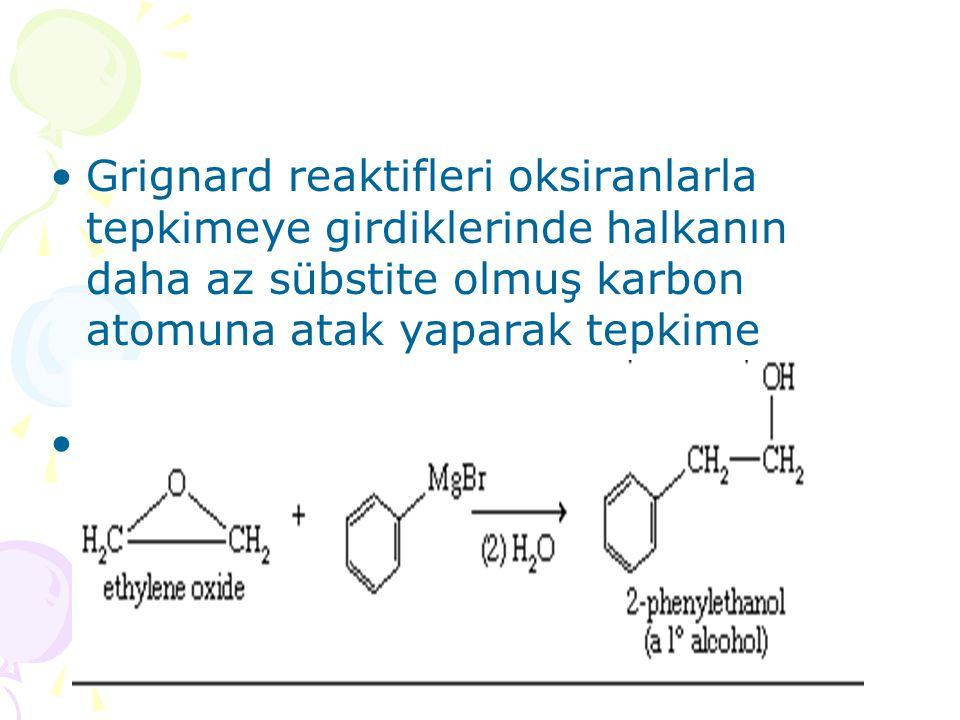 Grignard reaktifleri oksiranlarla tepkimeye girdiklerinde halkanın daha az sübstite olmuş karbon atomuna atak yaparak tepkime verirler.