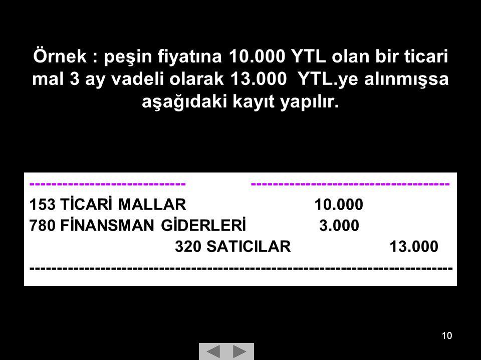 10 Örnek : peşin fiyatına 10.000 YTL olan bir ticari mal 3 ay vadeli olarak 13.000 YTL.ye alınmışsa aşağıdaki kayıt yapılır.