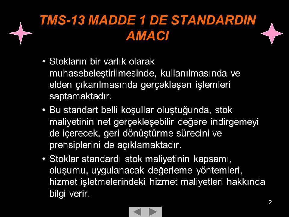 2 TMS-13 MADDE 1 DE STANDARDIN AMACI Stokların bir varlık olarak muhasebeleştirilmesinde, kullanılmasında ve elden çıkarılmasında gerçekleşen işlemleri saptamaktadır.