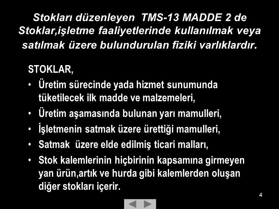 4 Stokları düzenleyen TMS-13 MADDE 2 de Stoklar,işletme faaliyetlerinde kullanılmak veya satılmak üzere bulundurulan fiziki varlıklardır.