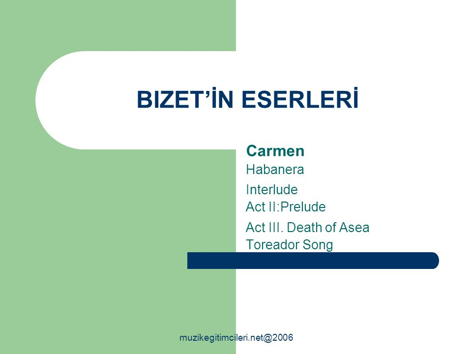 BIZET'İN ESERLERİ Carmen Habanera Interlude Act II:Prelude Act III. Death of Asea Toreador Song