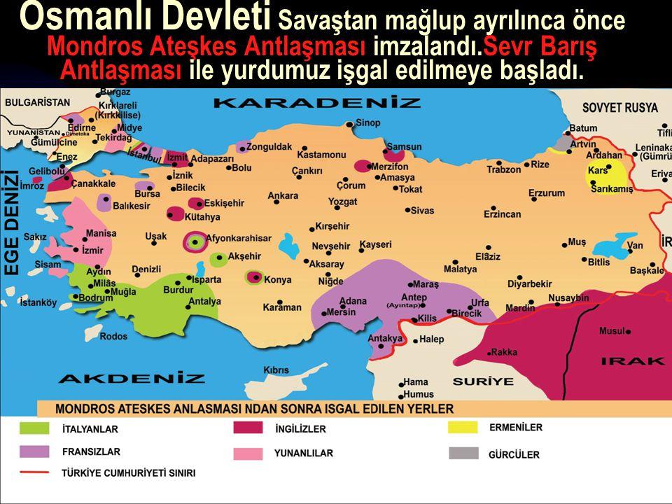 17.12.201412 Osmanlı Devleti Savaştan mağlup ayrılınca önce Mondros Ateşkes Antlaşması imzalandı.Sevr Barış Antlaşması ile yurdumuz işgal edilmeye başladı.
