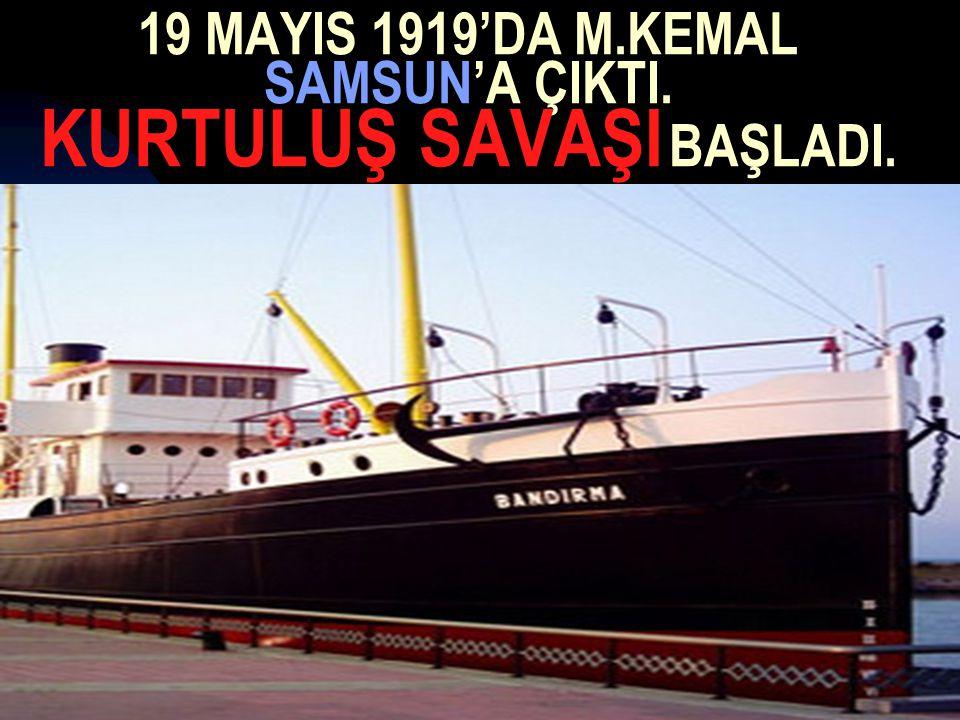 17.12.201415 19 MAYIS 1919'DA M.KEMAL SAMSUN'A ÇIKTI. KURTULUŞ SAVAŞI BAŞLADI.
