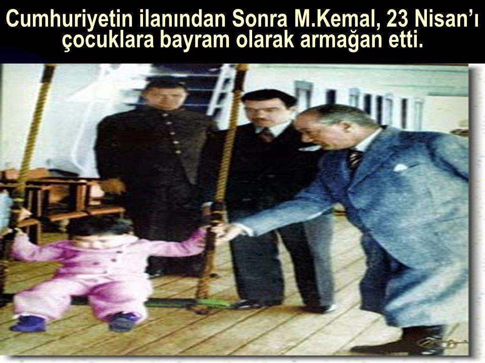 17.12.201421 Cumhuriyetin ilanından Sonra M.Kemal, 23 Nisan'ı çocuklara bayram olarak armağan etti.