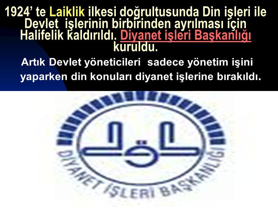 17.12.201432 1924' te Laiklik ilkesi doğrultusunda Din işleri ile Devlet işlerinin birbirinden ayrılması için Halifelik kaldırıldı.