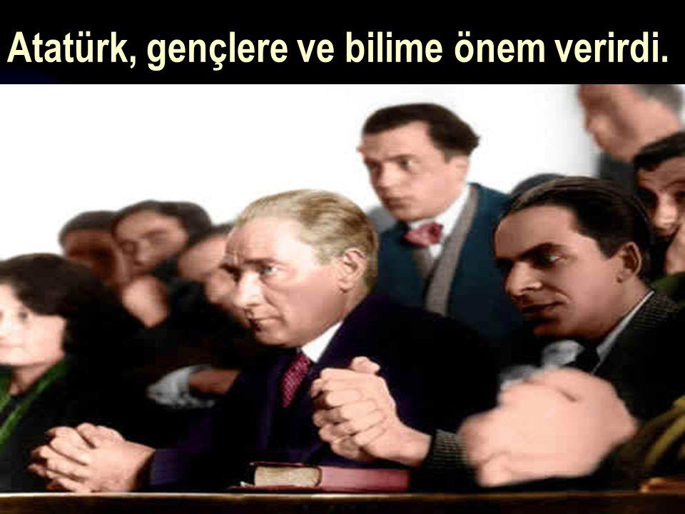 17.12.201437 Atatürk, gençlere ve bilime önem verirdi.