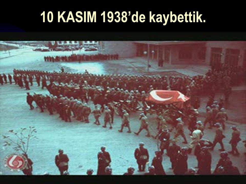 17.12.201438 10 KASIM 1938'de kaybettik.