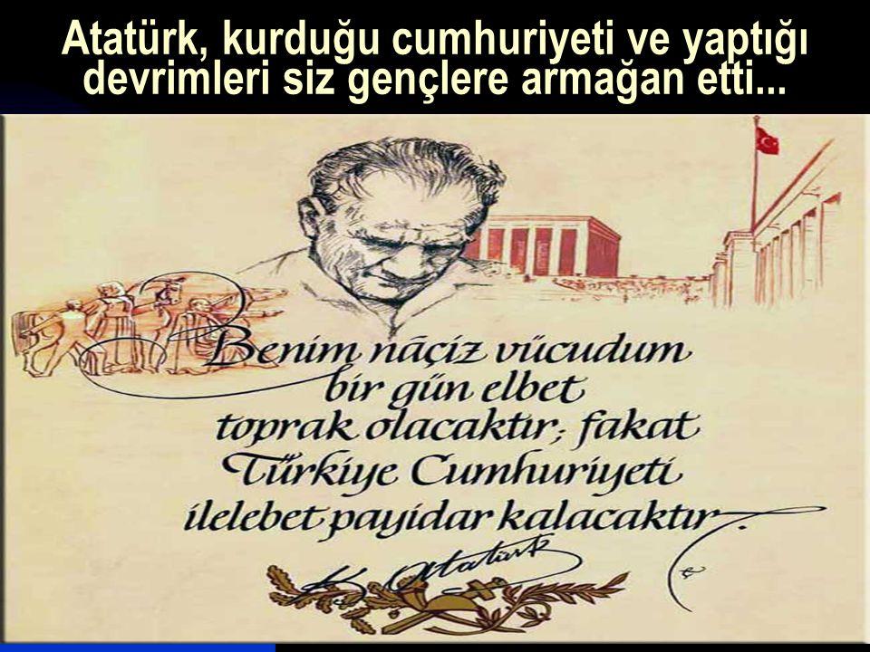 17.12.201439 Atatürk, kurduğu cumhuriyeti ve yaptığı devrimleri siz gençlere armağan etti...