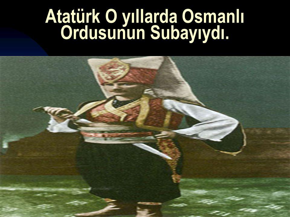 17.12.20148 Atatürk O yıllarda Osmanlı Ordusunun Subayıydı.