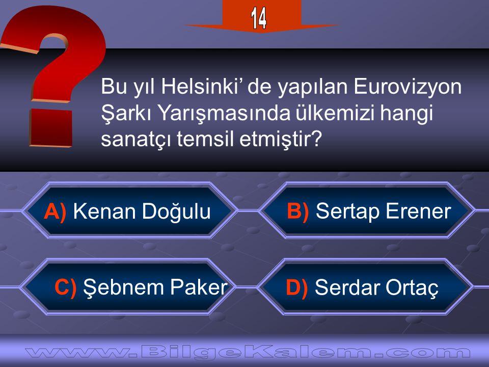 Bu yıl Helsinki' de yapılan Eurovizyon Şarkı Yarışmasında ülkemizi hangi sanatçı temsil etmiştir? B) Sertap Erener C) Şebnem Paker A) Kenan Doğulu D)