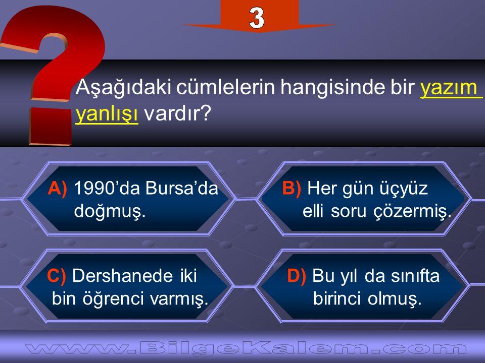 Aşağıdaki cümlelerin hangisinde bir yazım yanlışı vardır? C) Dershanede iki bin öğrenci varmış. A) 1990'da Bursa'da doğmuş. B) Her gün üçyüz elli soru