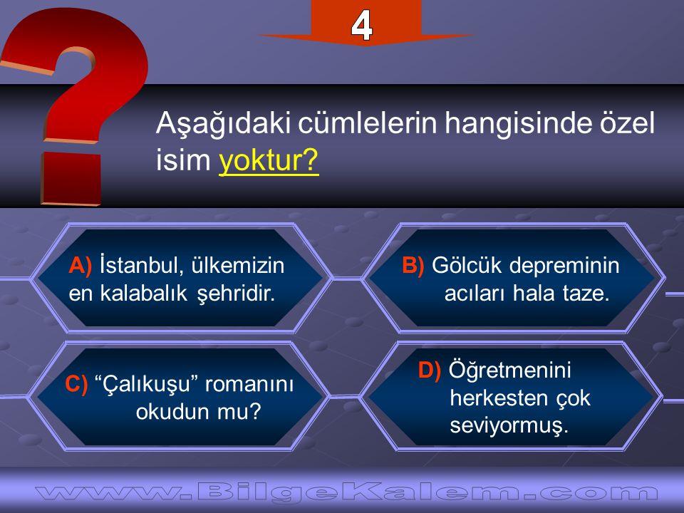 Aşağıdaki cümlelerin hangisinde özel isim yoktur? B) Gölcük depreminin acıları hala taze. A) İstanbul, ülkemizin en kalabalık şehridir. D) Öğretmenini