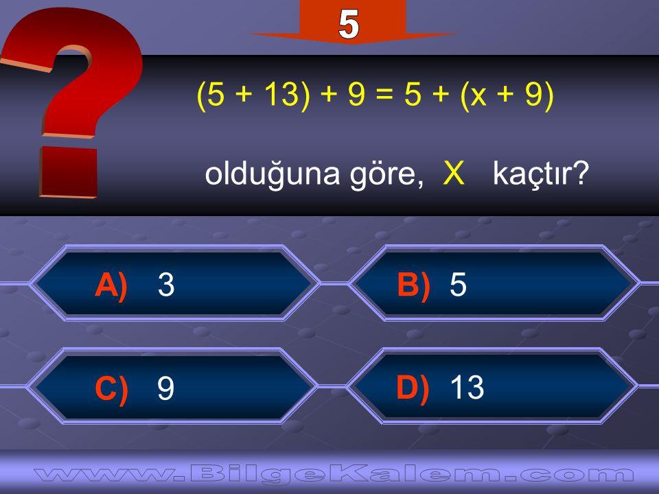 (5 + 13) + 9 = 5 + (x + 9) olduğuna göre, X kaçtır? B) 5 A) 3 D) 13 C) 9