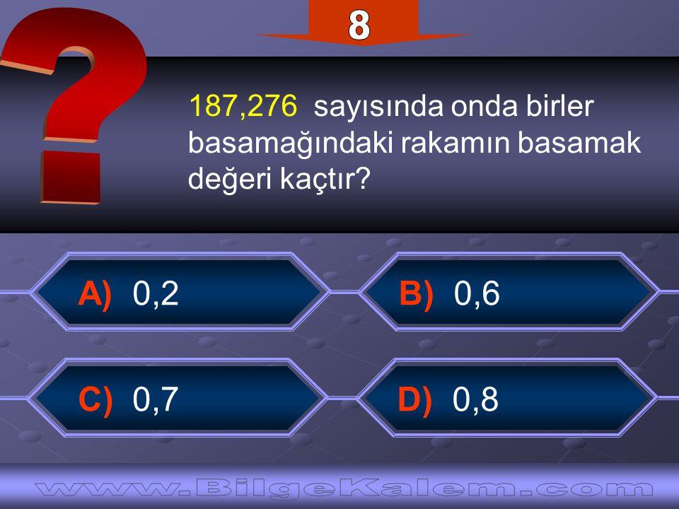187,276 sayısında onda birler basamağındaki rakamın basamak değeri kaçtır? C) 0,7 B) 0,6 A) 0,2 D) 0,8