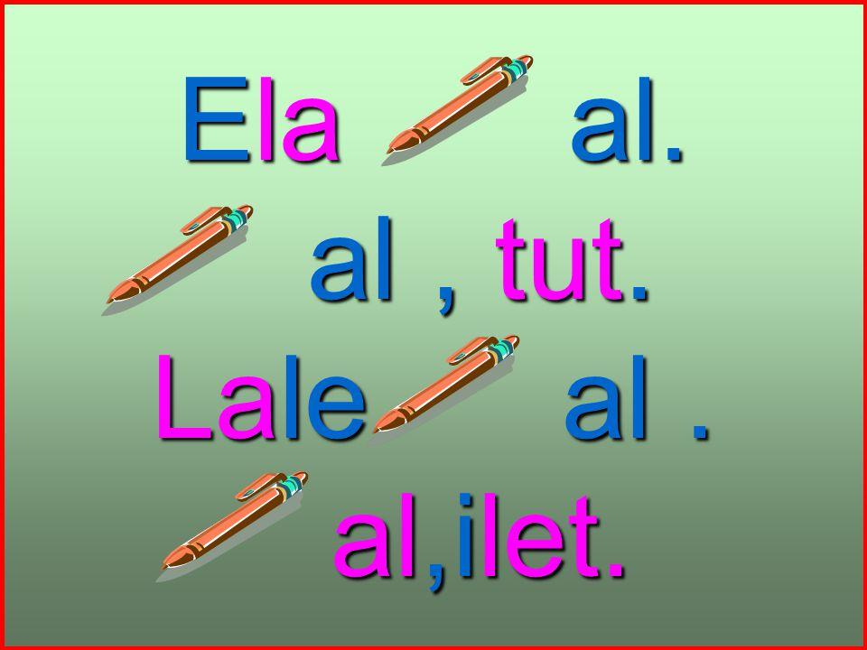 Ela al. al, tut. al, tut. Lale al. al,ilet. al,ilet.