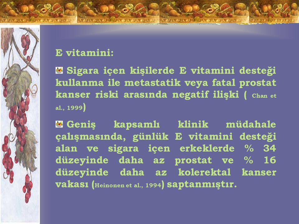 E vitamini: Sigara içen kişilerde E vitamini desteği kullanma ile metastatik veya fatal prostat kanser riski arasında negatif ilişki ( Chan et al., 1999 ) Geniş kapsamlı klinik müdahale çalışmasında, günlük E vitamini desteği alan ve sigara içen erkeklerde % 34 düzeyinde daha az prostat ve % 16 düzeyinde daha az kolerektal kanser vakası ( Heinonen et al., 1994 ) saptanmıştır.