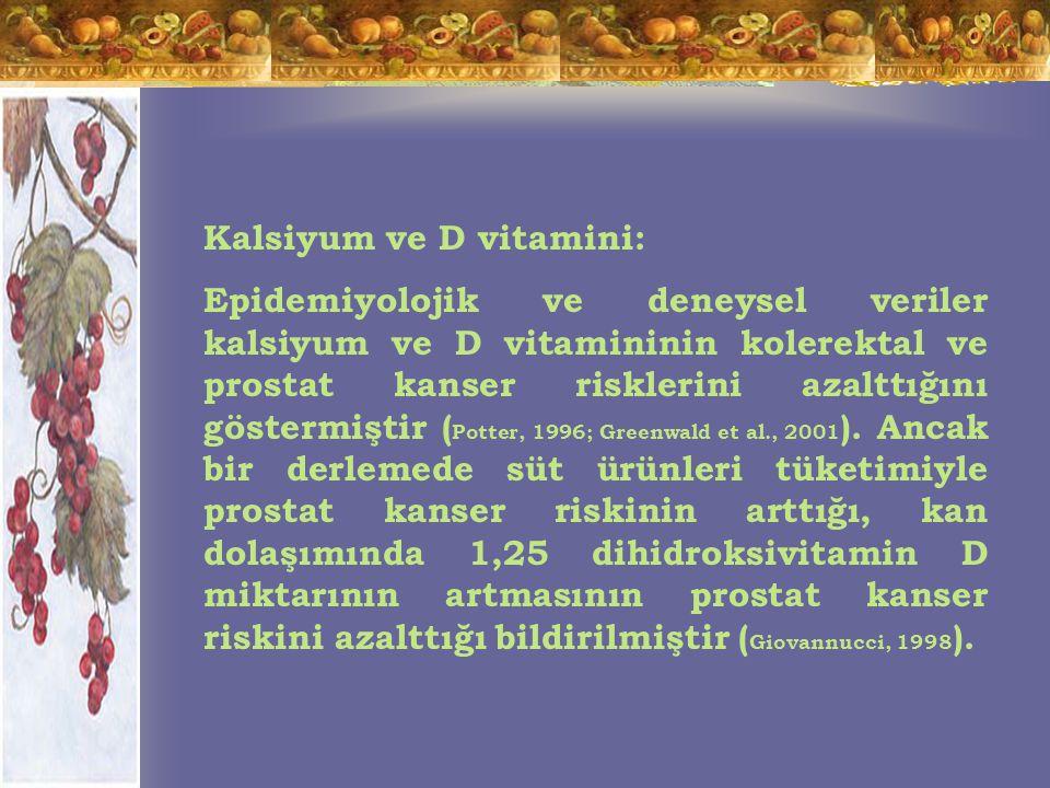 Kalsiyum ve D vitamini: Epidemiyolojik ve deneysel veriler kalsiyum ve D vitamininin kolerektal ve prostat kanser risklerini azalttığını göstermiştir ( Potter, 1996; Greenwald et al., 2001 ).