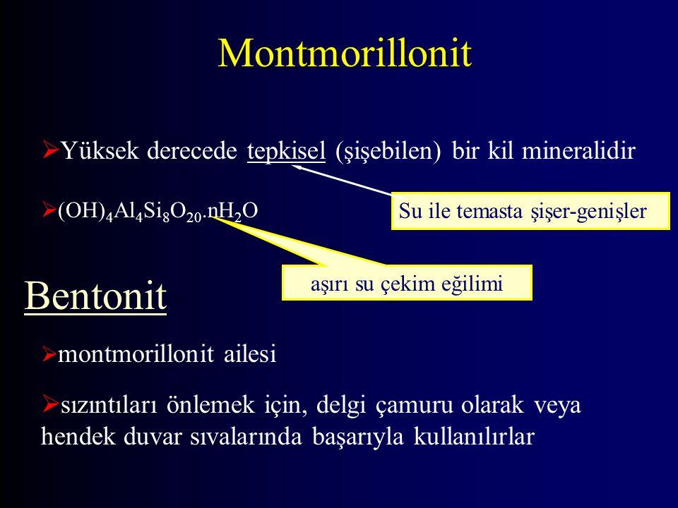  Yüksek derecede tepkisel (şişebilen) bir kil mineralidir  montmorillonit ailesi  sızıntıları önlemek için, delgi çamuru olarak veya hendek duvar sıvalarında başarıyla kullanılırlar  (OH) 4 Al 4 Si 8 O 20.nH 2 O aşırı su çekim eğilimi Bentonit Su ile temasta şişer-genişler Montmorillonit