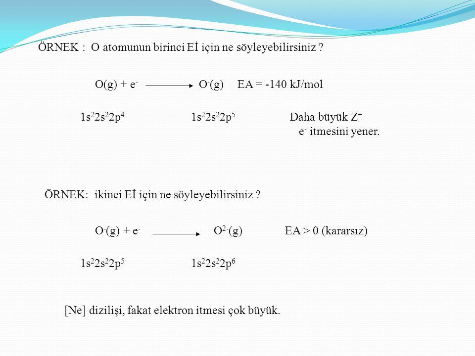 ÖRNEK : O atomunun birinci Eİ için ne söyleyebilirsiniz ? O(g) + e - O - (g)EA = -140 kJ/mol 1s 2 2s 2 2p 4 1s 2 2s 2 2p 5 ÖRNEK: ikinci Eİ için ne sö