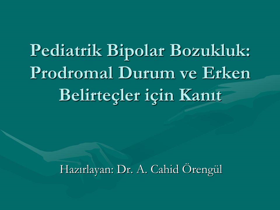 Pediatrik Bipolar Bozukluk: Prodromal Durum ve Erken Belirteçler için Kanıt Hazırlayan: Dr. A. Cahid Örengül