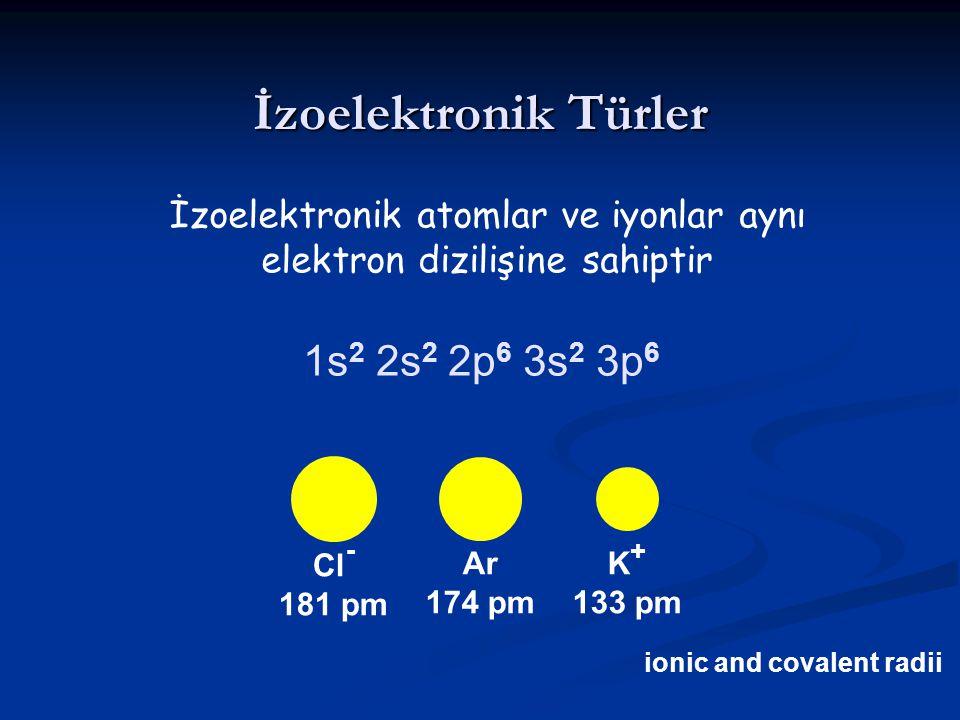 İzoelektronik Türler İzoelektronik atomlar ve iyonlar aynı elektron dizilişine sahiptir 1s 2 2s 2 2p 6 3s 2 3p 6 Cl - 181 pm Ar 174 pm K + 133 pm ioni