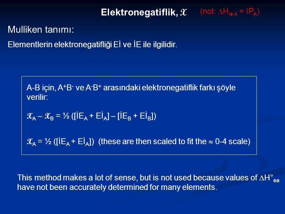 Elektronegatiflik, X Mulliken tanımı: Elementlerin elektronegatifliği Eİ ve İE ile ilgilidir. This method makes a lot of sense, but is not used becaus
