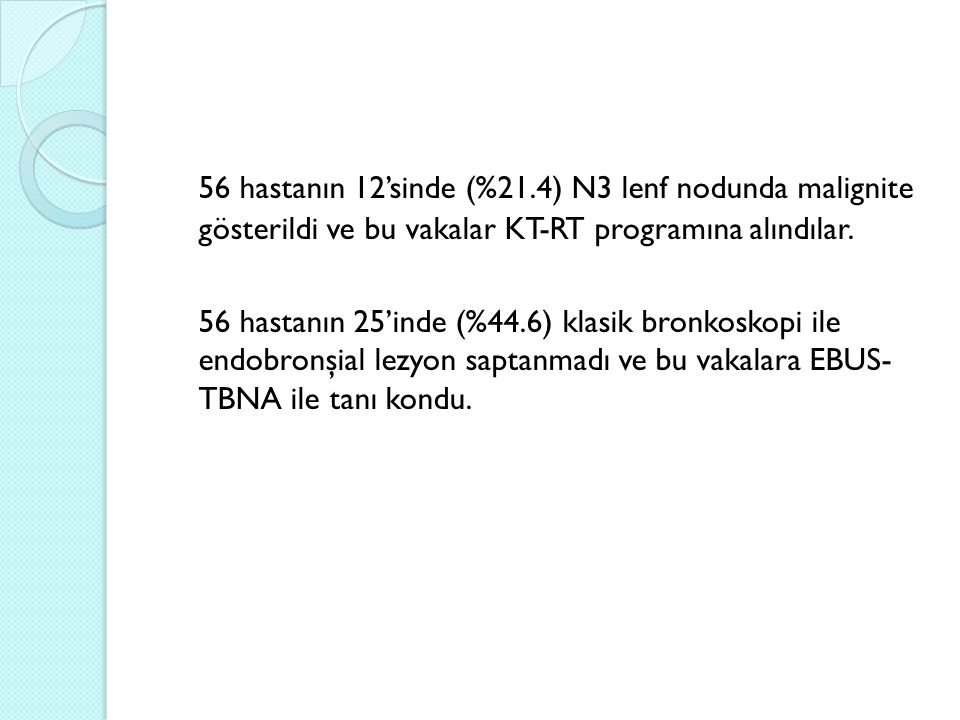 56 hastanın 12'sinde (%21.4) N3 lenf nodunda malignite gösterildi ve bu vakalar KT-RT programına alındılar. 56 hastanın 25'inde (%44.6) klasik bronkos