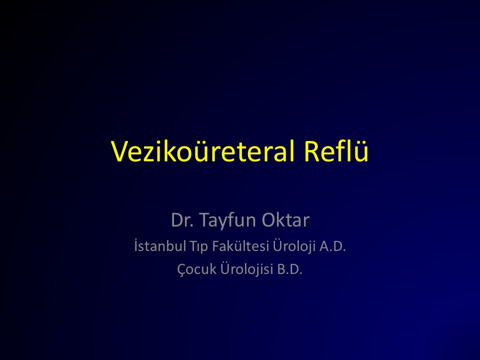 Vezikoüreteral Reflü Dr. Tayfun Oktar İstanbul Tıp Fakültesi Üroloji A.D. Çocuk Ürolojisi B.D.