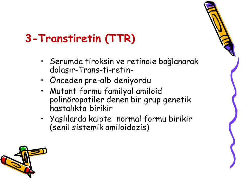 3-Transtiretin (TTR) Serumda tiroksin ve retinole bağlanarak dolaşır-Trans-ti-retin- Önceden pre-alb deniyordu Mutant formu familyal amiloid polinöropatiler denen bir grup genetik hastalıkta birikir Yaşlılarda kalpte normal formu birikir (senil sistemik amiloidozis)
