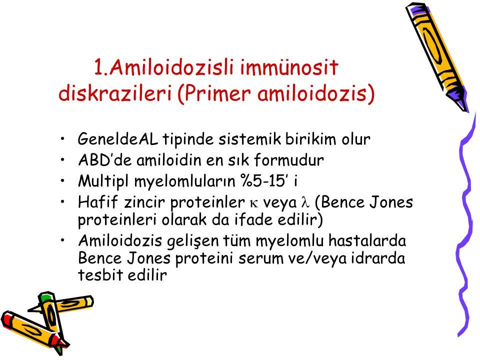 1.Amiloidozisli immünosit diskrazileri (Primer amiloidozis) GeneldeAL tipinde sistemik birikim olur ABD'de amiloidin en sık formudur Multipl myelomluların %5-15' i Hafif zincir proteinler  veya (Bence Jones proteinleri olarak da ifade edilir) Amiloidozis gelişen tüm myelomlu hastalarda Bence Jones proteini serum ve/veya idrarda tesbit edilir