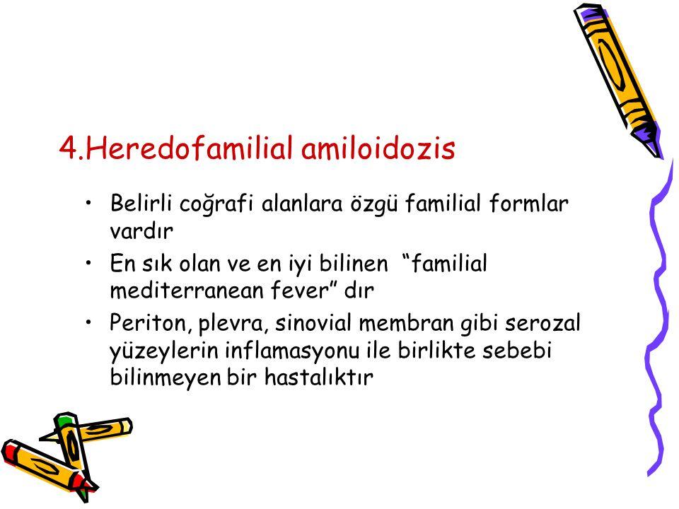 4.Heredofamilial amiloidozis Belirli coğrafi alanlara özgü familial formlar vardır En sık olan ve en iyi bilinen familial mediterranean fever dır Periton, plevra, sinovial membran gibi serozal yüzeylerin inflamasyonu ile birlikte sebebi bilinmeyen bir hastalıktır